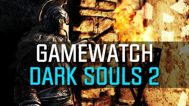 Gamewatch: Dark Souls 2 - Gameplay-Videos und Trailer in der Analyse